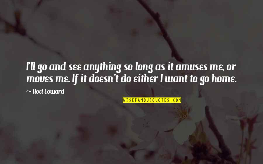 Want To Go Home Quotes By Noel Coward: I'll go and see anything so long as