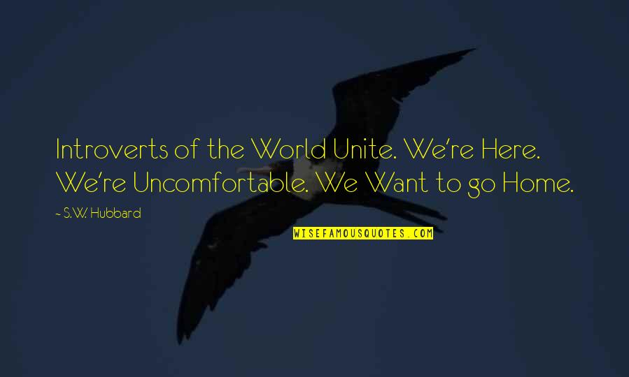 Want To Go Home Quotes By S.W. Hubbard: Introverts of the World Unite. We're Here. We're