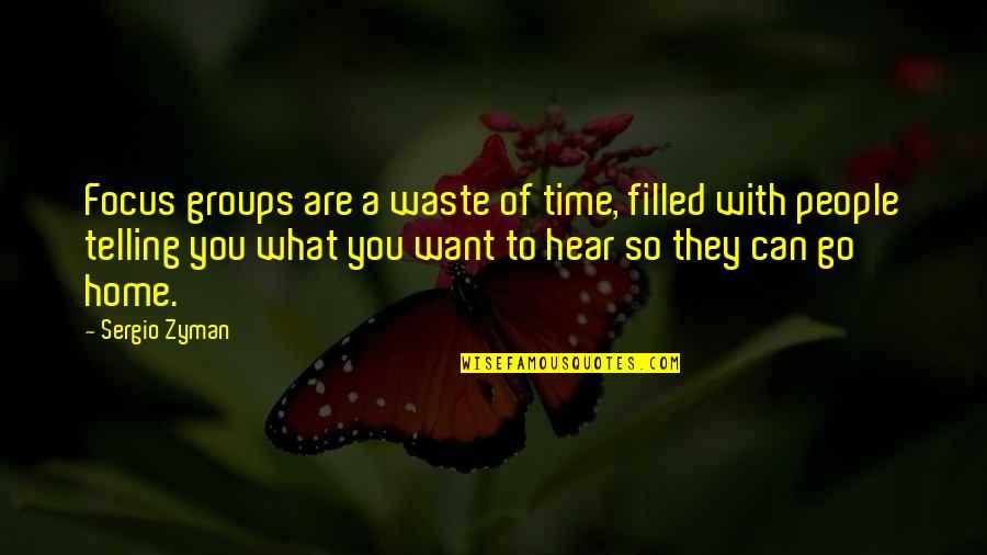 Want To Go Home Quotes By Sergio Zyman: Focus groups are a waste of time, filled