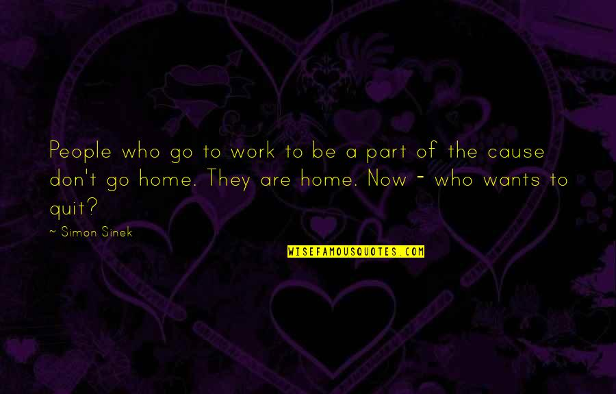 Want To Go Home Quotes By Simon Sinek: People who go to work to be a