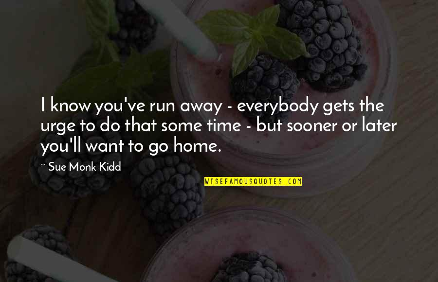Want To Go Home Quotes By Sue Monk Kidd: I know you've run away - everybody gets