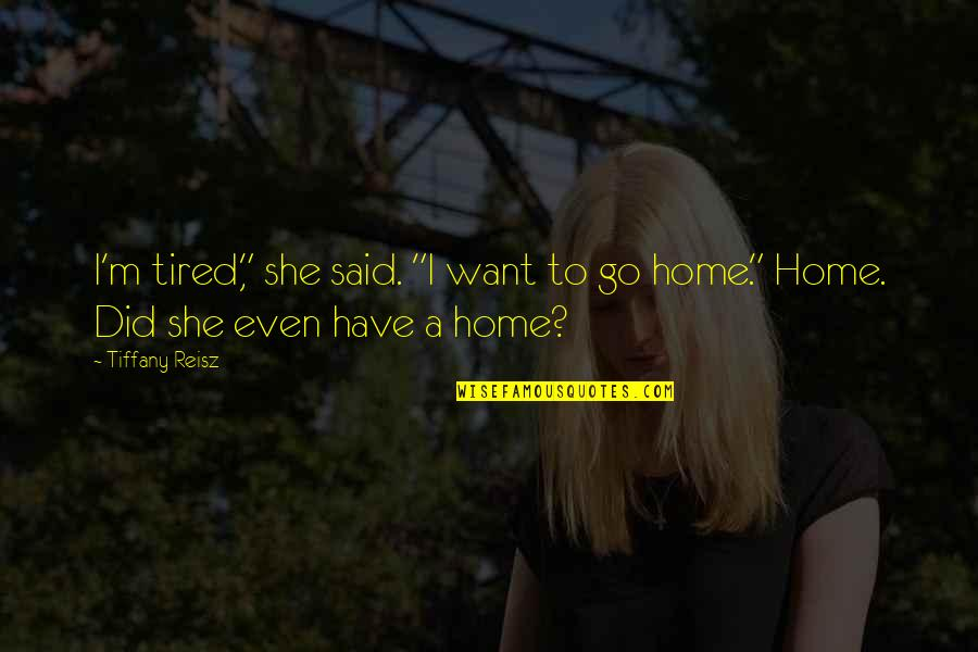 """Want To Go Home Quotes By Tiffany Reisz: I'm tired,"""" she said. """"I want to go"""