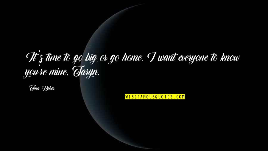 Want To Go Home Quotes By Tina Reber: It's time to go big or go home.