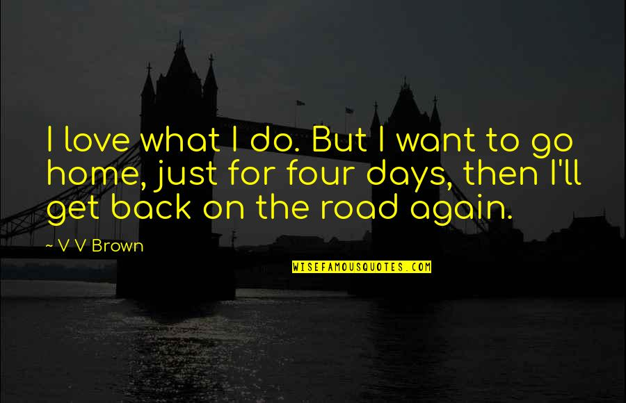 Want To Go Home Quotes By V V Brown: I love what I do. But I want