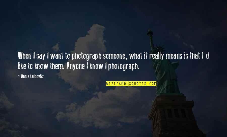 Want To Know Someone Quotes By Annie Leibovitz: When I say I want to photograph someone,