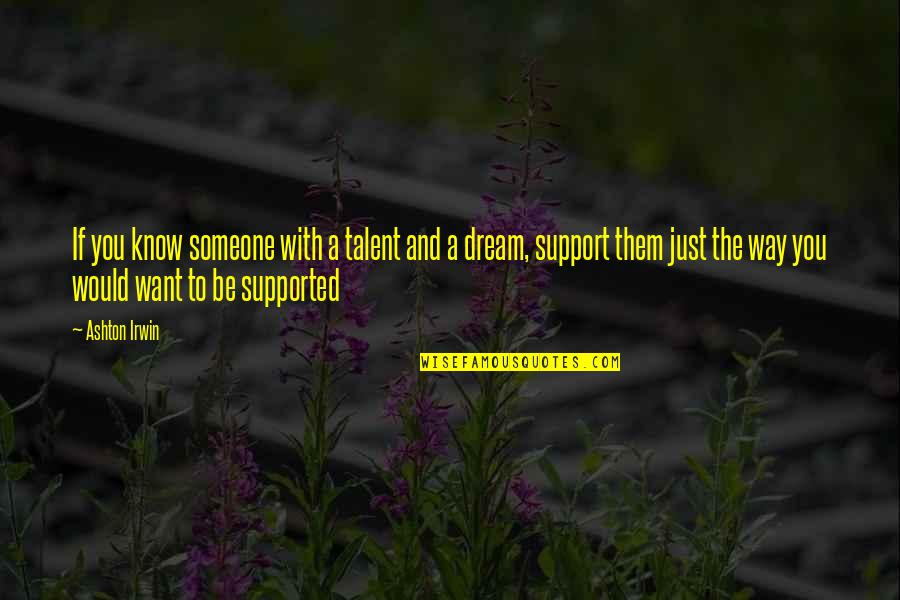 Want To Know Someone Quotes By Ashton Irwin: If you know someone with a talent and