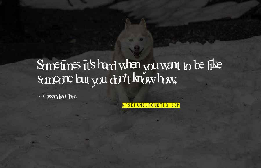 Want To Know Someone Quotes By Cassandra Clare: Sometimes it's hard when you want to be