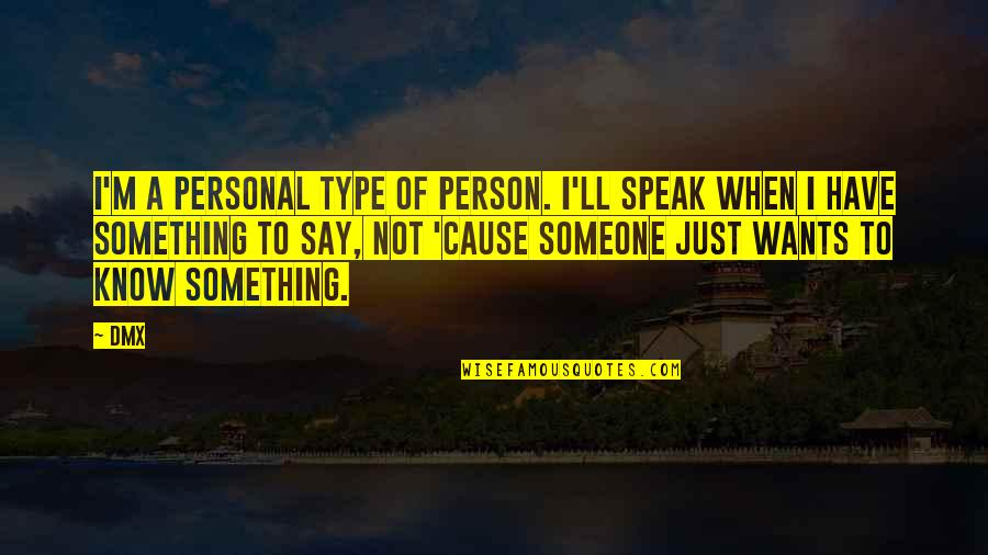 Want To Know Someone Quotes By DMX: I'm a personal type of person. I'll speak