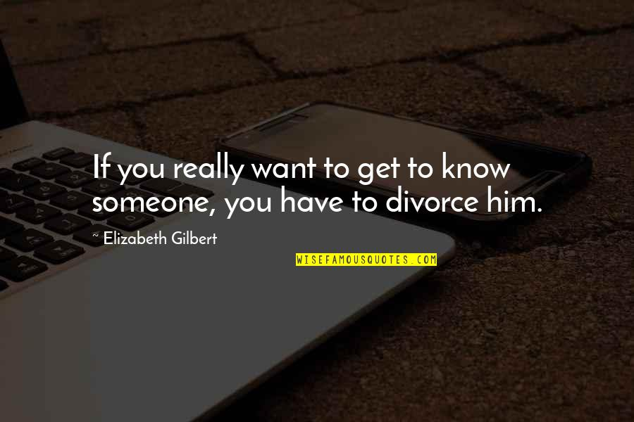 Want To Know Someone Quotes By Elizabeth Gilbert: If you really want to get to know