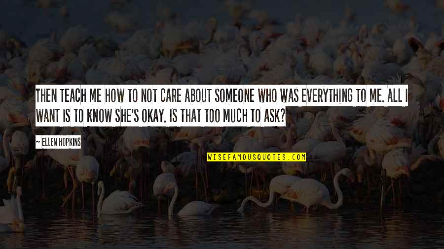 Want To Know Someone Quotes By Ellen Hopkins: Then teach me how to not care about