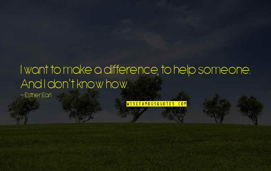 Want To Know Someone Quotes By Esther Earl: I want to make a difference, to help