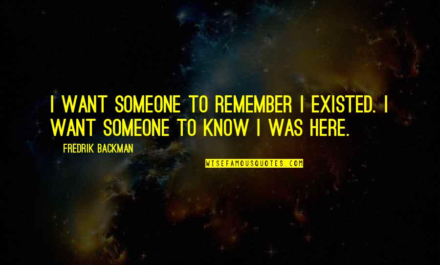 Want To Know Someone Quotes By Fredrik Backman: I want someone to remember I existed. I