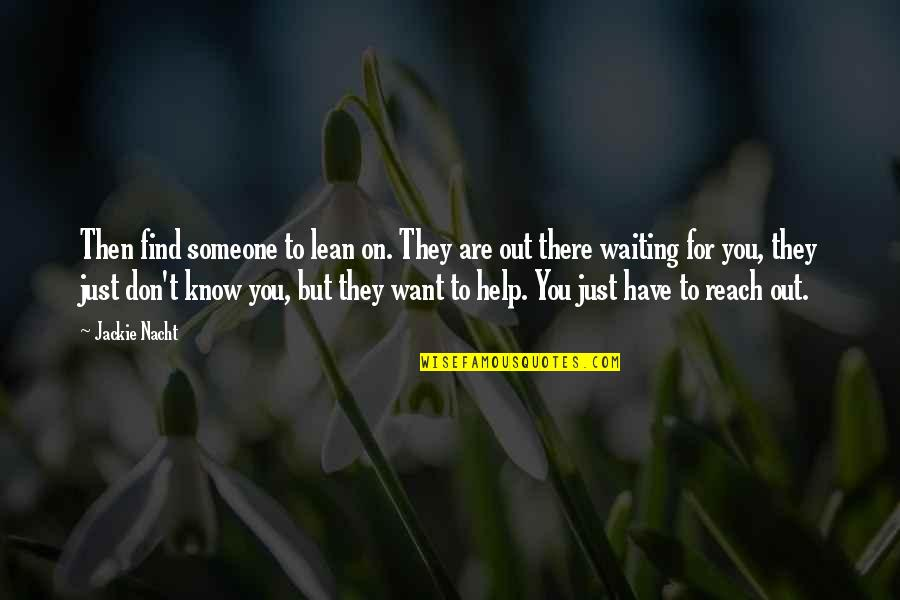 Want To Know Someone Quotes By Jackie Nacht: Then find someone to lean on. They are