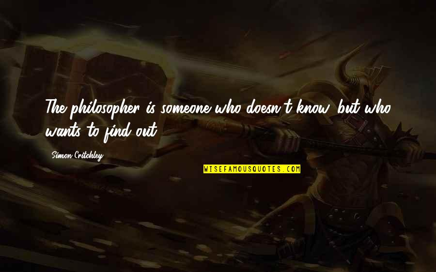 Want To Know Someone Quotes By Simon Critchley: The philosopher is someone who doesn't know, but