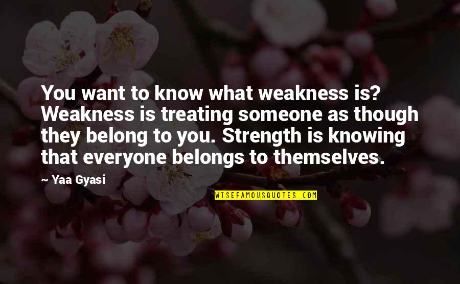 Want To Know Someone Quotes By Yaa Gyasi: You want to know what weakness is? Weakness