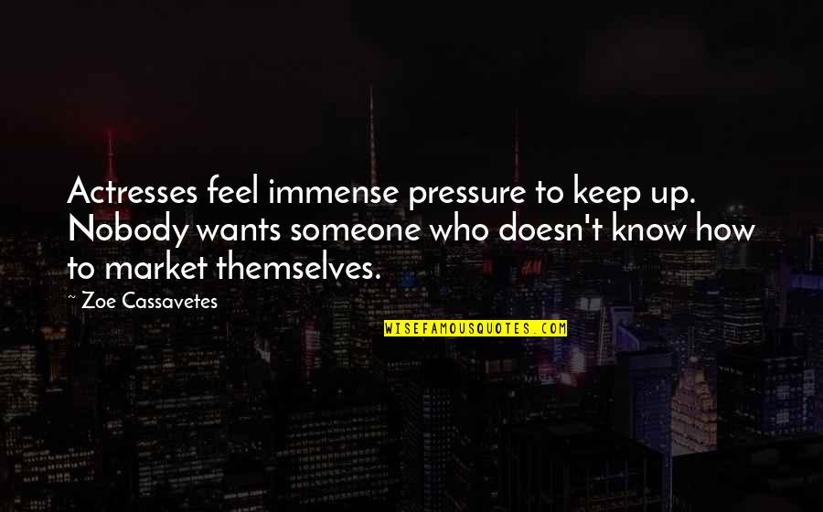 Want To Know Someone Quotes By Zoe Cassavetes: Actresses feel immense pressure to keep up. Nobody