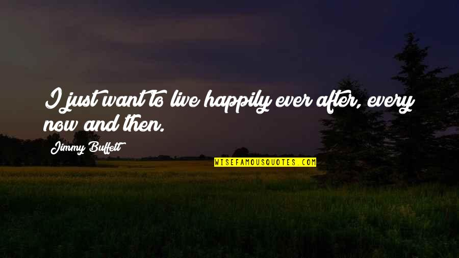 Want To Live Happily Quotes By Jimmy Buffett: I just want to live happily ever after,