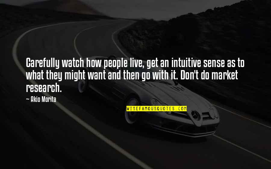 Want To Live With U Quotes By Akio Morita: Carefully watch how people live, get an intuitive
