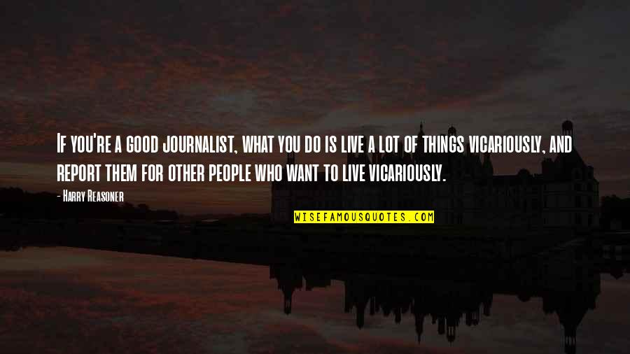 Want To Live With U Quotes By Harry Reasoner: If you're a good journalist, what you do