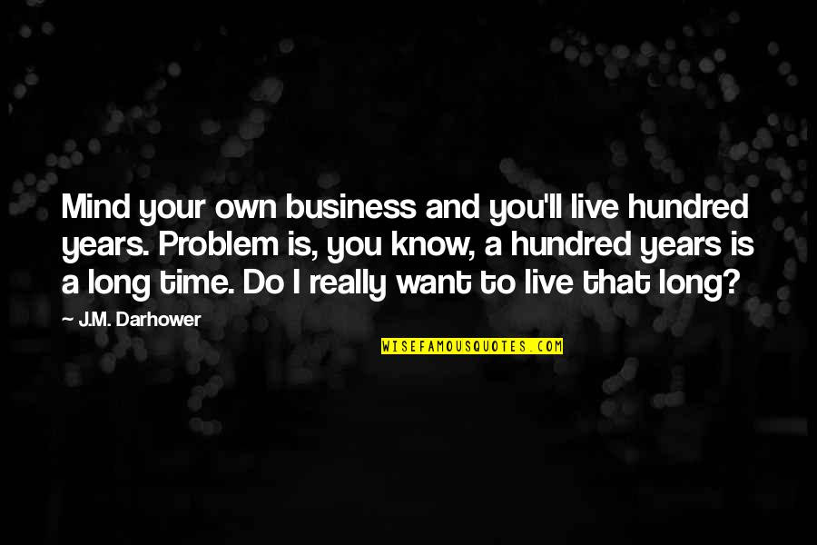 Want To Live With U Quotes By J.M. Darhower: Mind your own business and you'll live hundred