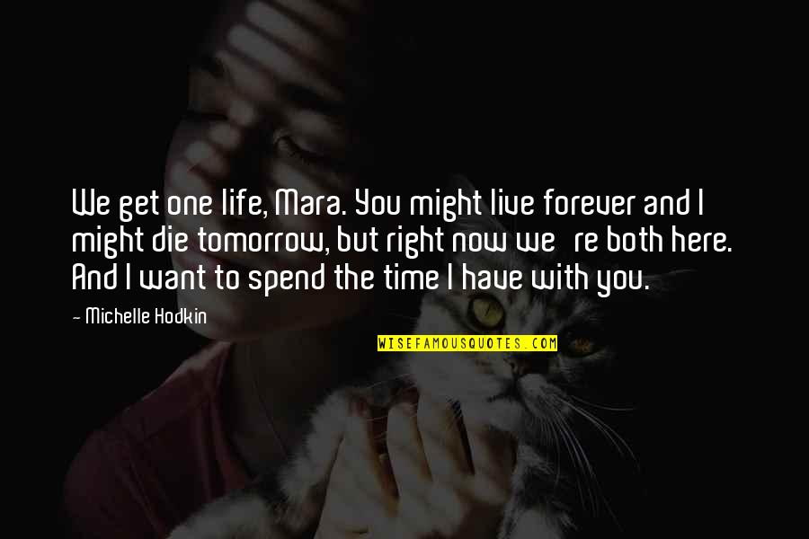Want To Live With U Quotes By Michelle Hodkin: We get one life, Mara. You might live