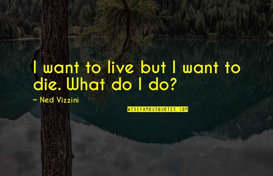 Want To Live With U Quotes By Ned Vizzini: I want to live but I want to