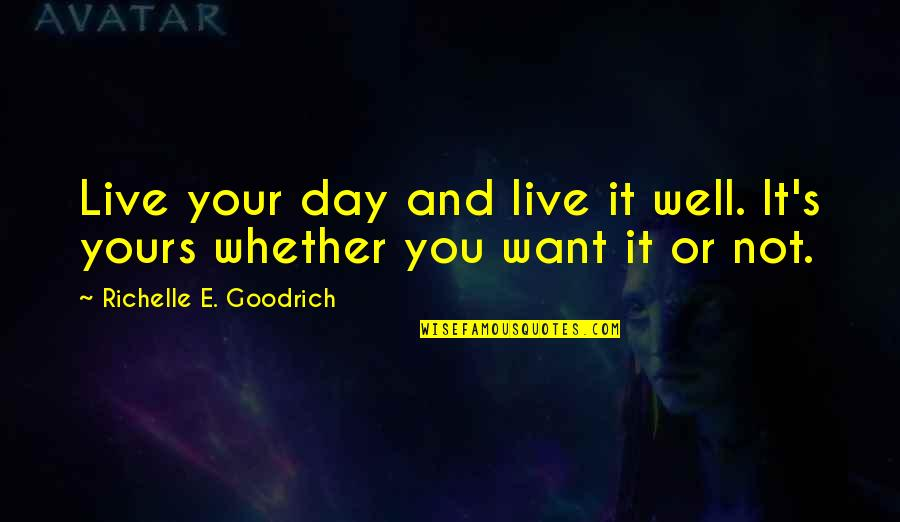 Want To Live With U Quotes By Richelle E. Goodrich: Live your day and live it well. It's