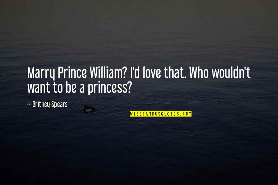 Want To Marry Quotes By Britney Spears: Marry Prince William? I'd love that. Who wouldn't
