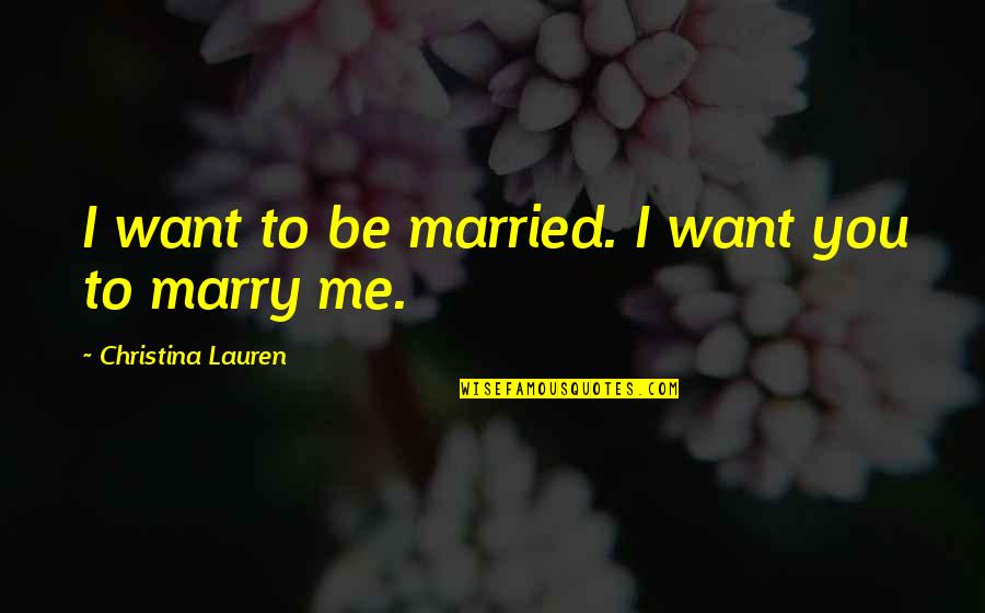 Want To Marry Quotes By Christina Lauren: I want to be married. I want you