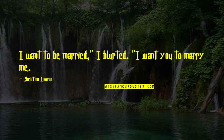 """Want To Marry Quotes By Christina Lauren: I want to be married,"""" I blurted. """"I"""