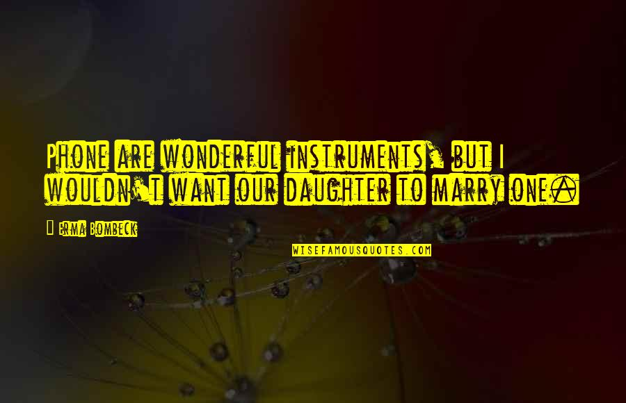 Want To Marry Quotes By Erma Bombeck: Phone are wonderful instruments, but I wouldn't want
