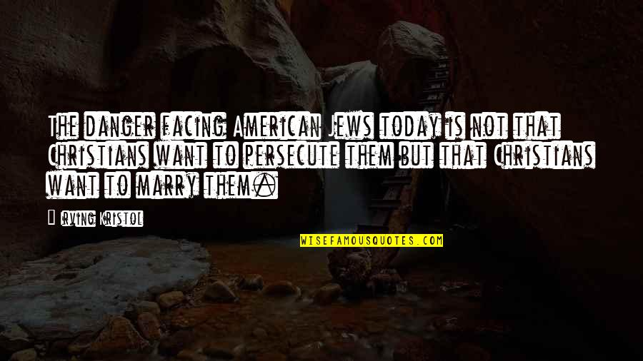 Want To Marry Quotes By Irving Kristol: The danger facing American Jews today is not
