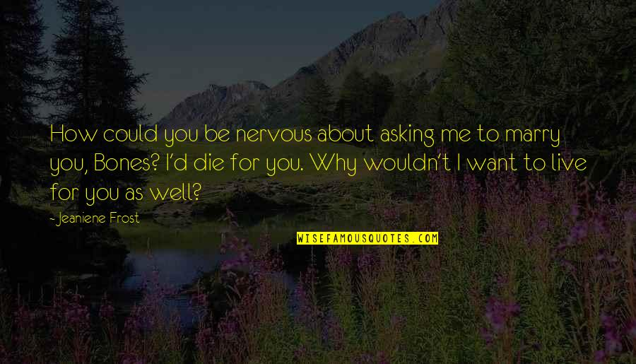 Want To Marry Quotes By Jeaniene Frost: How could you be nervous about asking me