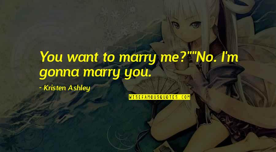 """Want To Marry Quotes By Kristen Ashley: You want to marry me?""""""""No. I'm gonna marry"""