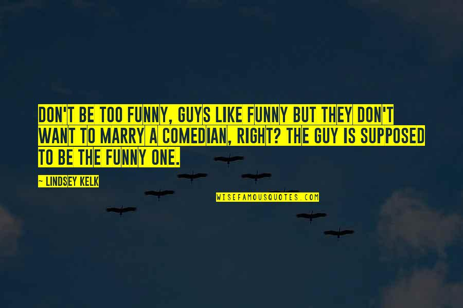 Want To Marry Quotes By Lindsey Kelk: Don't be too funny, guys like funny but