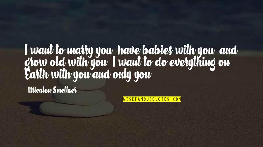Want To Marry Quotes By Micalea Smeltzer: I want to marry you, have babies with