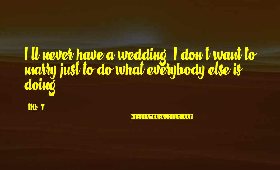 Want To Marry Quotes By Mr. T: I'll never have a wedding. I don't want