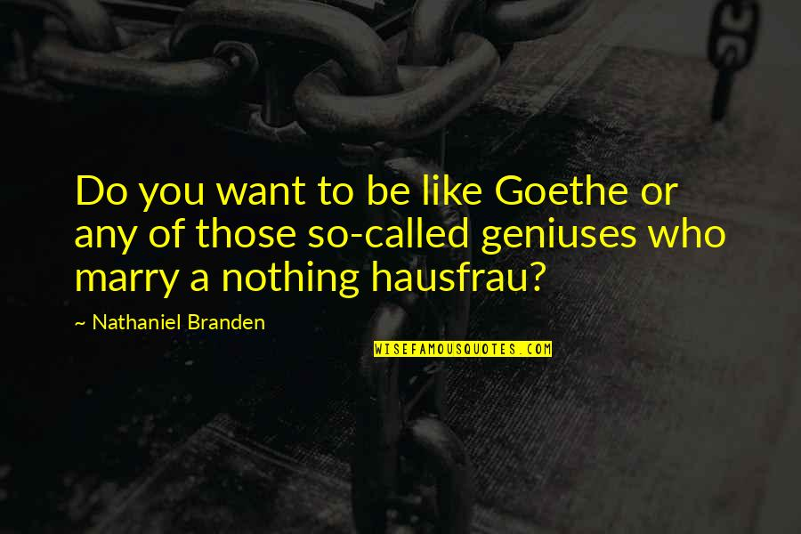 Want To Marry Quotes By Nathaniel Branden: Do you want to be like Goethe or