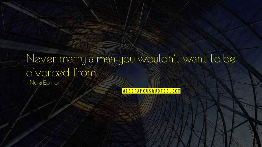 Want To Marry Quotes By Nora Ephron: Never marry a man you wouldn't want to