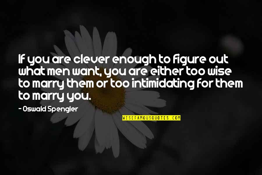 Want To Marry Quotes By Oswald Spengler: If you are clever enough to figure out