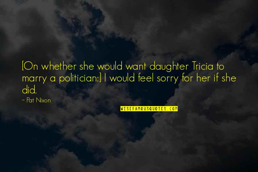 Want To Marry Quotes By Pat Nixon: [On whether she would want daughter Tricia to