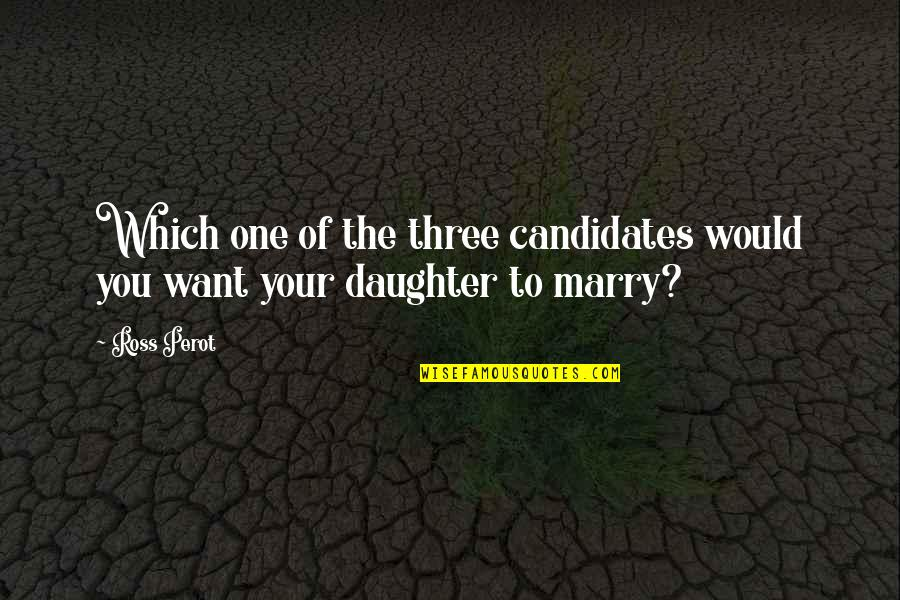 Want To Marry Quotes By Ross Perot: Which one of the three candidates would you