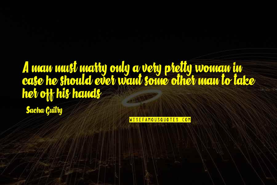 Want To Marry Quotes By Sacha Guitry: A man must marry only a very pretty