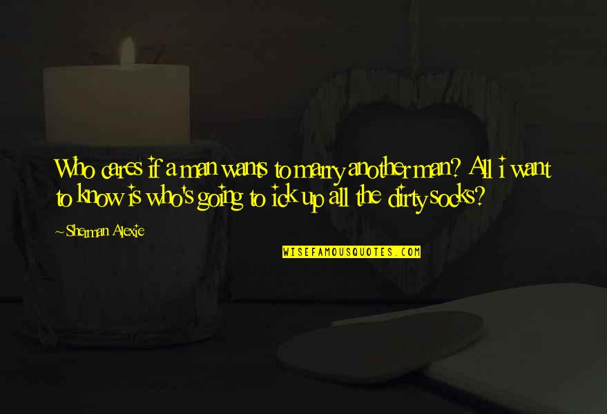 Want To Marry Quotes By Sherman Alexie: Who cares if a man wants to marry