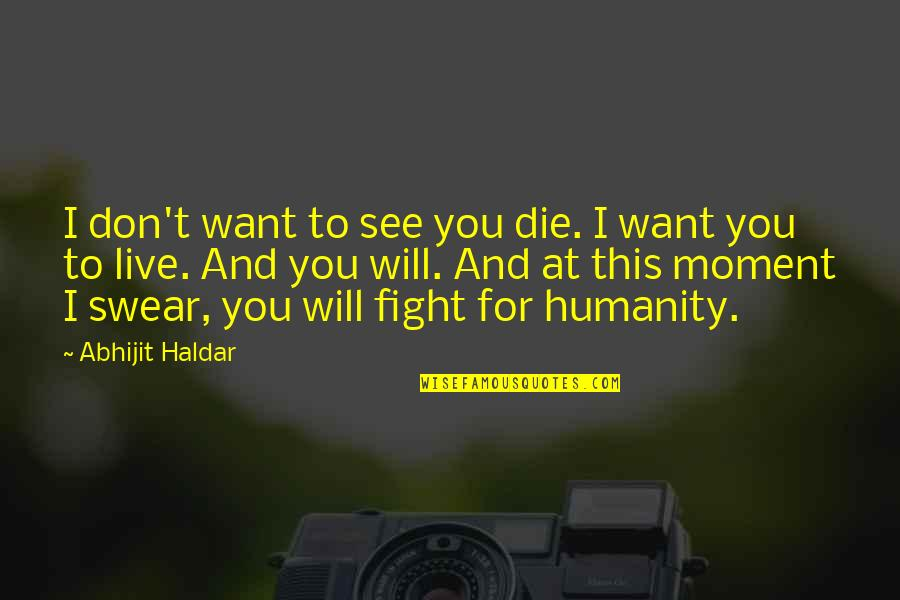Want To See You Quotes By Abhijit Haldar: I don't want to see you die. I