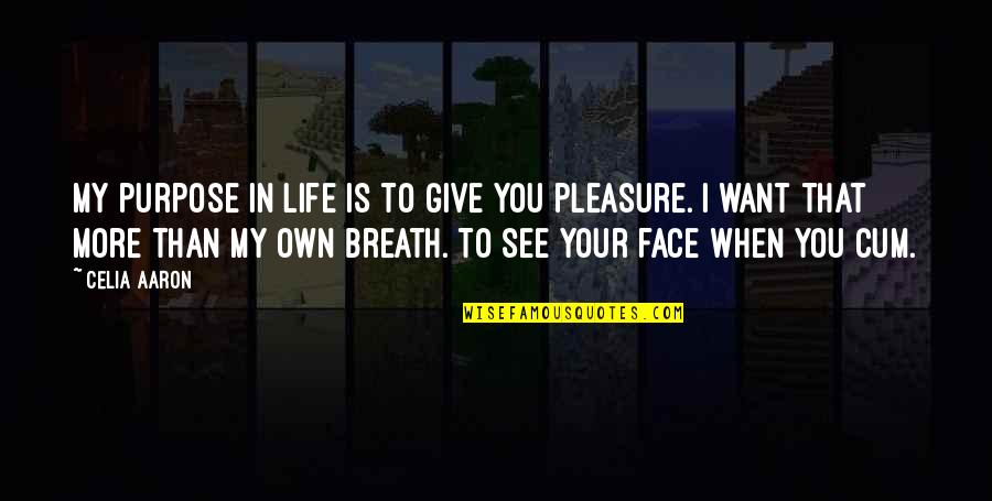 Want To See You Quotes By Celia Aaron: My purpose in life is to give you