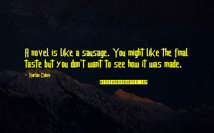 Want To See You Quotes By Harlan Coben: A novel is like a sausage. You might