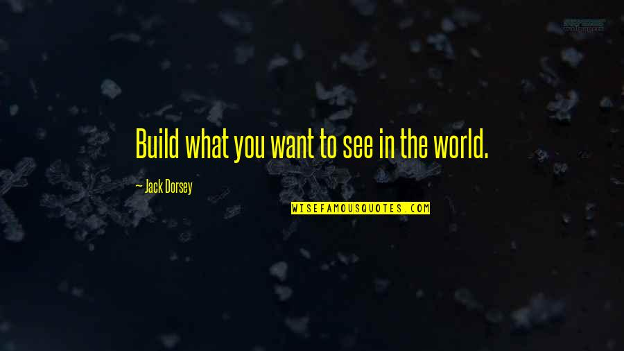 Want To See You Quotes By Jack Dorsey: Build what you want to see in the
