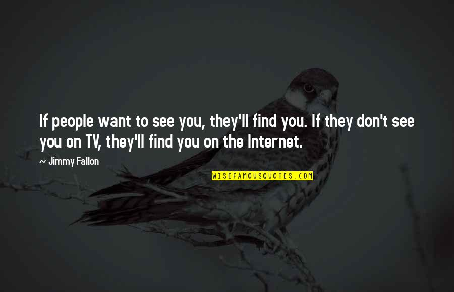 Want To See You Quotes By Jimmy Fallon: If people want to see you, they'll find