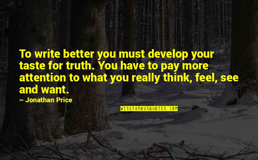 Want To See You Quotes By Jonathan Price: To write better you must develop your taste
